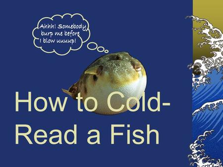 How to Cold- Read a Fish. What is a fish, anyway? Vertebrates Backbone CNS with brain Bilateral symmetry Sexual reproduction Fishes have: Jaws Gills Paired.