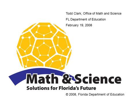Todd Clark, Office of Math and Science FL Department of Education February 19, 2008 © 2008, Florida Department of Education.