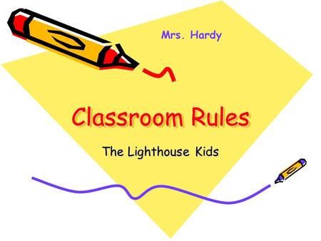 Classroom Rules The Lighthouse Kids Mrs. Hardy Expectations for the year Why do you come to school? (Possible Answers: To read, learn, to learn math,