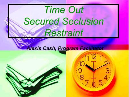 Time Out Secured Seclusion Restraint Time Out Secured Seclusion Restraint Alexis Cash, Program Facilitator.