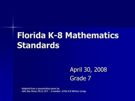Florida K-8 Mathematics Standards April 30, 2008 Grade 7 Adapted from a presentation given by Julie Kay Dixon, Ph.D, UCF – a member of the K-8 Writers.