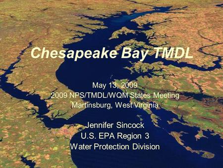 Chesapeake Bay TMDL May 13, 2009 2009 NPS/TMDL/WQM States Meeting Martinsburg, West Virginia Jennifer Sincock U.S. EPA Region 3 Water Protection Division.
