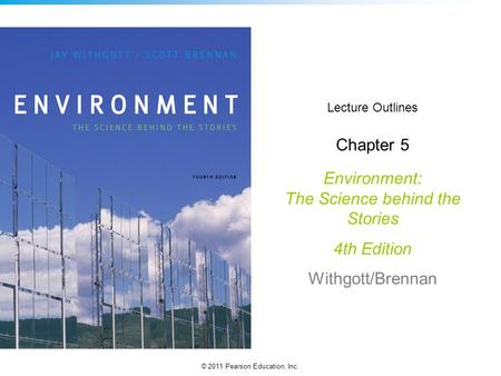 © 2011 Pearson Education, Inc. Lecture Outlines Chapter 5 Environment: The Science behind the Stories 4th Edition Withgott/Brennan.