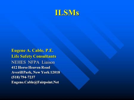 ILSMs Eugene A. Cable, P.E. Life Safety Consultants NEHES NFPA Liaison 412 Horse Heaven Road Averill Park, New York 12018 (518) 794-7237
