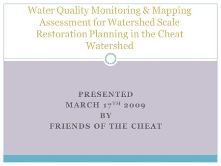 PRESENTED MARCH 17 TH 2009 BY FRIENDS OF THE CHEAT Water Quality Monitoring & Mapping Assessment for Watershed Scale Restoration Planning in the Cheat.