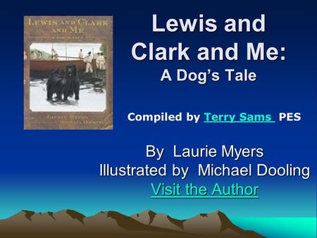 Lewis and Clark and Me: A Dogs Tale By Laurie Myers Illustrated by Michael Dooling Visit the Author Visit the Author Compiled by Terry Sams PESTerry Sams.