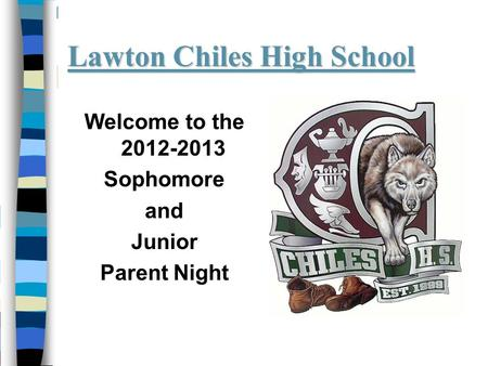 Lawton Chiles High School Welcome to the 2012-2013 Sophomore and Junior Parent Night.