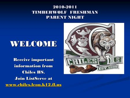 2010-2011 TIMBERWOLF FRESHMAN PARENT NIGHT WELCOME Receive important <strong>information</strong> from Chiles HS. Join ListServe at www.chiles.leon.k12.fl.us.