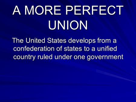 A MORE PERFECT UNION The United States develops from a confederation of states to a unified country ruled under one government The United States develops.