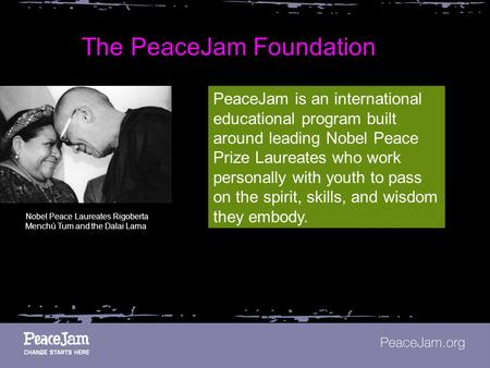 The PeaceJam Foundation PeaceJam is an international educational program built around leading Nobel Peace Prize Laureates who work personally with youth.