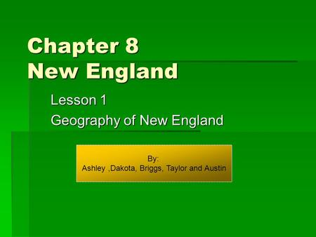 Chapter 8 New England Lesson 1 Geography of New England By: Ashley,Dakota, Briggs, Taylor and Austin.