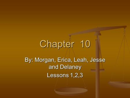 Chapter 10 By: Morgan, Erica, Leah, Jesse and Delaney Lessons 1,2,3.