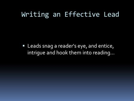 Leads snag a reader's eye, and entice, intrigue and hook them into reading… Writing an Effective Lead.