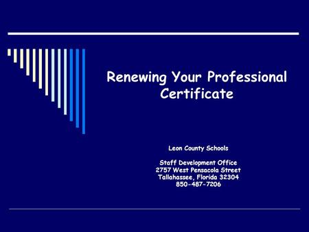 Renewing Your Professional Certificate Leon County Schools Staff Development Office 2757 West Pensacola Street Tallahassee, Florida 32304 850-487-7206.
