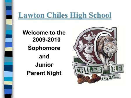 Lawton Chiles High School Welcome to the 2009-2010 Sophomore and Junior Parent Night.