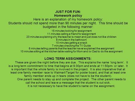 JUST FOR FUN: Homework policy Here is an explanation of my homework policy: Students should not spend more than 90 minutes per night. This time should.