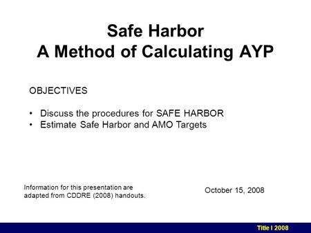 Safe Harbor A Method of Calculating AYP October 15, 2008 Information for this presentation are adapted from CDDRE (2008) handouts. Title I 2008 OBJECTIVES.