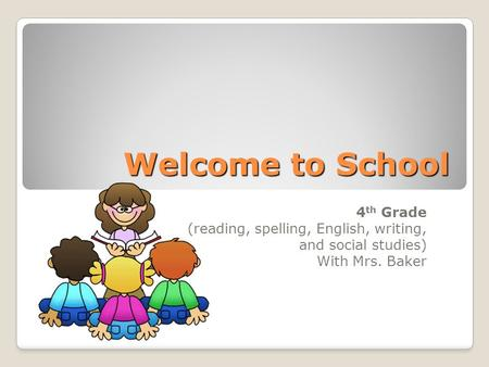 Welcome to School 4 th Grade (reading, spelling, English, writing, and social studies) With Mrs. Baker.