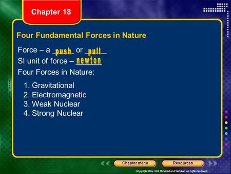 Copyright © by Holt, Rinehart and Winston. All rights reserved. ResourcesChapter menu Four Fundamental Forces in Nature Force – a _____ or _____ SI unit.