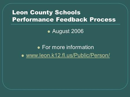 Leon County Schools Performance Feedback Process August 2006 For more information www.leon.k12.fl.us/Public/Person/