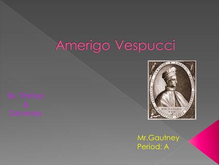 By: Tlarissa & Deveney Mr.Gautney Period: A. Amerigo Vespucci was born on March 18, 1454 in Florence, Italy. When he was a boy he was interested in astronomy.