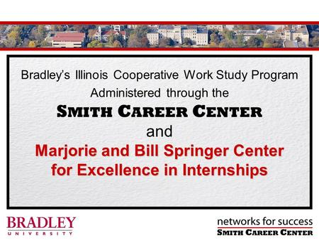 Bradleys Illinois Cooperative Work Study Program Marjorie and Bill Springer Center for Excellence in Internships Administered through the S MITH C AREER.