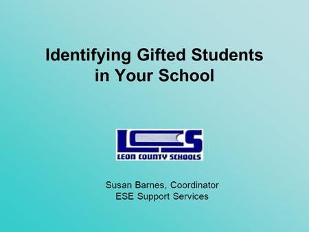 Identifying Gifted Students in Your School Susan Barnes, Coordinator ESE Support Services.