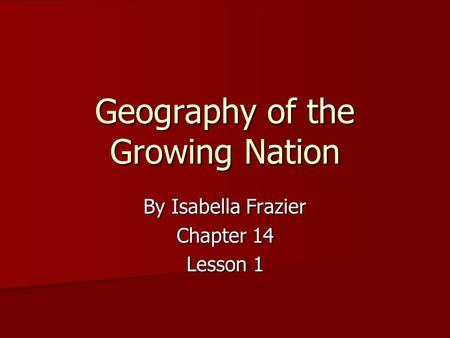 Geography of the Growing Nation By Isabella Frazier Chapter 14 Lesson 1.