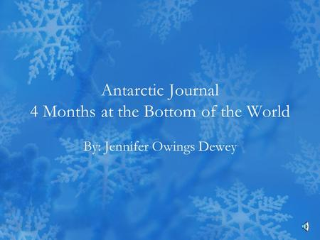 Antarctic Journal 4 Months at the Bottom of the World By: Jennifer Owings Dewey.