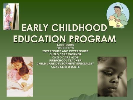 EARLY CHILDHOOD EDUCATION PROGRAM 600 HOURS FOUR OCPS INTERNSHIP AND EXTERNSHIP CHILD CARE WORKER CHILD CARE AIDE PRESCHOOL TEACHER CHILD CARE DEVEOPMENT.