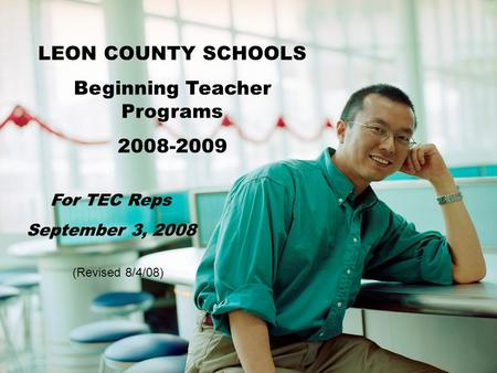 LEON COUNTY SCHOOLS Beginning Teacher Programs 2008-2009 For TEC Reps September 3, 2008 (Revised 8/4/08)