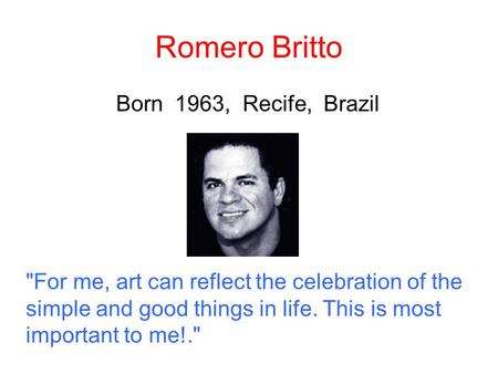 Romero Britto Born 1963, Recife, Brazil For me, art can reflect the celebration of the simple and good things in life. This is most important to me!.