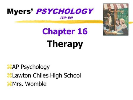 Myers PSYCHOLOGY (6th Ed) Chapter 16 Therapy zAP Psychology zLawton Chiles High School zMrs. Womble.