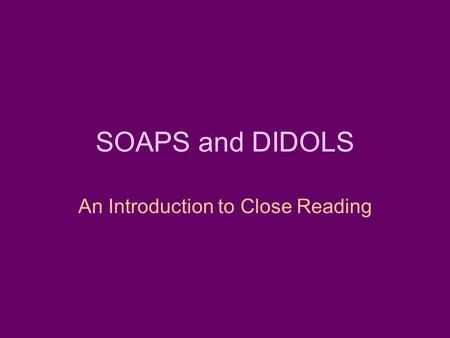 SOAPS and DIDOLS An Introduction to Close Reading.
