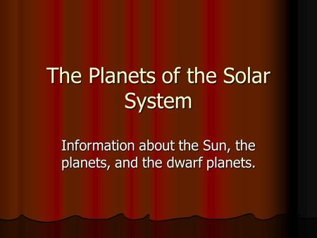 The Planets of the Solar System Information about the Sun, the planets, and the dwarf planets.