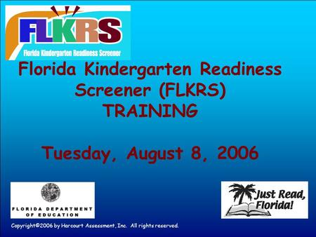 Copyright©2006 by Harcourt Assessment, Inc. All rights reserved. Florida Kindergarten Readiness Screener (FLKRS) TRAINING Tuesday, August 8, 2006.