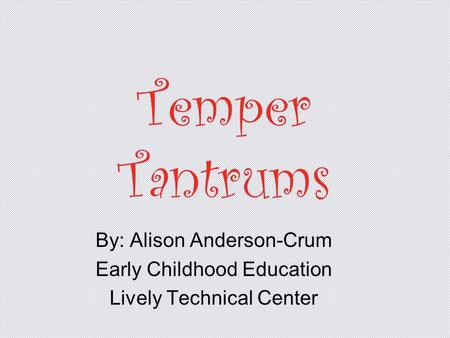 Temper Tantrums By: Alison Anderson-Crum Early Childhood Education Lively Technical Center.