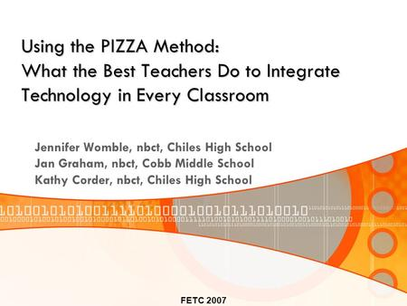 FETC 2007 Using the PIZZA Method: What the Best Teachers Do to Integrate Technology in Every Classroom Jennifer Womble, nbct, Chiles High School Jan Graham,