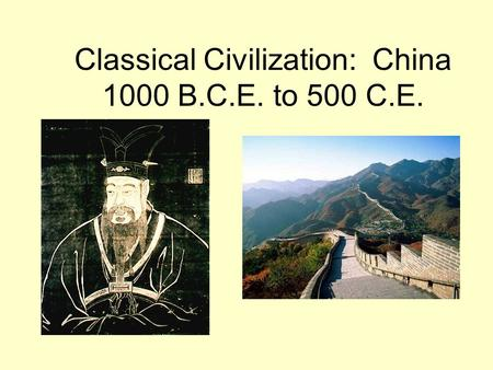 Classical Civilization: China 1000 B.C.E. to 500 C.E.