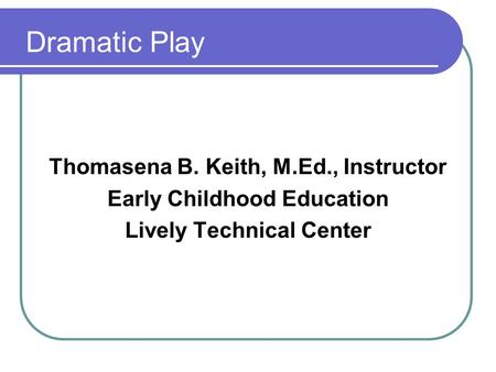 Dramatic Play Thomasena B. Keith, M.Ed., Instructor Early Childhood Education Lively Technical Center.
