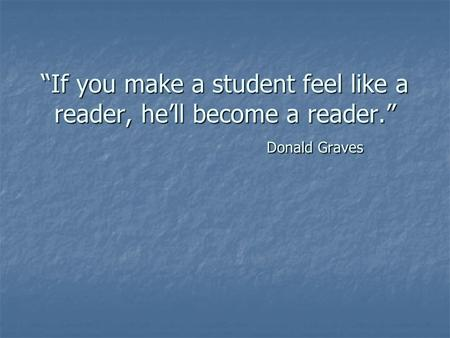 If you make a student feel like a reader, hell become a reader. Donald Graves.