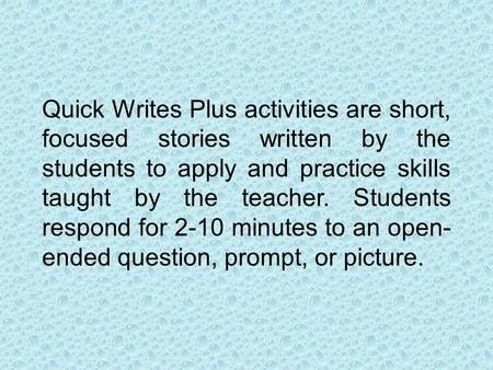 Quick Writes Plus activities are short, focused stories written by the students to apply and practice skills taught by the teacher. Students respond for.