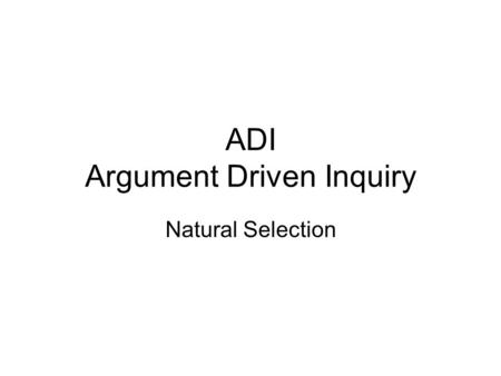 ADI Argument Driven Inquiry Natural Selection. Science is based on evidence! 1.Develop a testable hypothesis. (claim) 2. Design a controlled experiment.