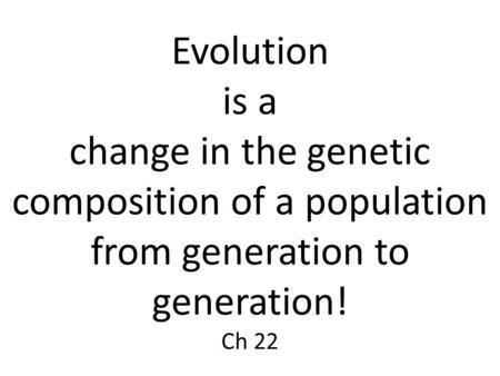 Evolution is a change in the genetic composition of a population from generation to generation! Ch 22.