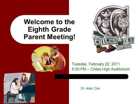 Welcome to the Eighth Grade Parent Meeting! Tuesday, February 22, 2011 6:00 PM – Chiles High Auditorium Dr. Alan Cox.