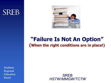Southern Regional Education Board Failure Is Not An Option ( When the right conditions are in place!) SREB HSTW/MMGW/TCTW.