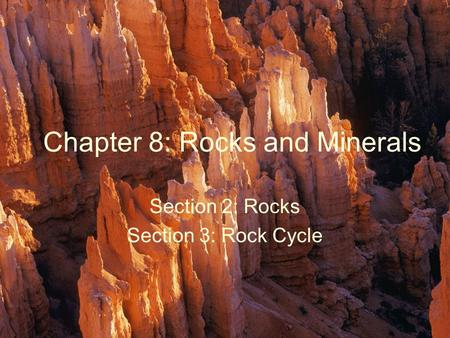Chapter 8: Rocks and Minerals Section 2: Rocks Section 3: Rock Cycle.