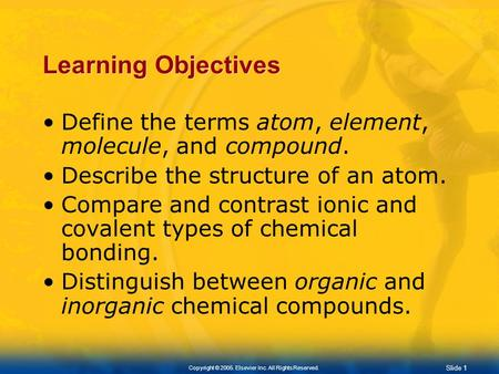Slide 0 Copyright © 2005. Elsevier Inc. All Rights Reserved. Chapter 2 Chemistry of Life.