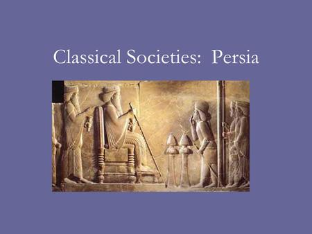 Classical Societies: Persia. Rise of the Persian Empire The empire of Persia arose in Iran around the 6 th century B.C.E. The Medes and the Persians migrated.