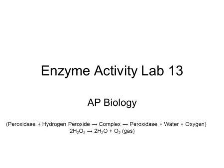 Enzyme Activity Lab 13 AP Biology (Peroxidase + Hydrogen Peroxide Complex Peroxidase + Water + Oxygen) 2H 2 O 2 2H 2 O + O 2 (gas)